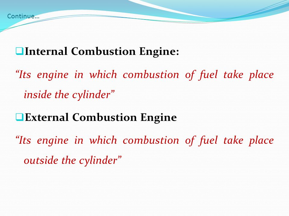"""Continue…  Internal Combustion Engine: """"Its engine in which combustion of fuel take place inside the cylinder""""  External Combustion Engine """"Its engi"""