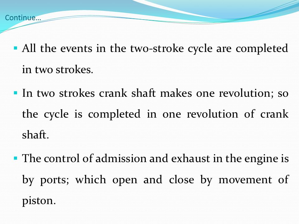 Continue…  All the events in the two-stroke cycle are completed in two strokes.  In two strokes crank shaft makes one revolution; so the cycle is co