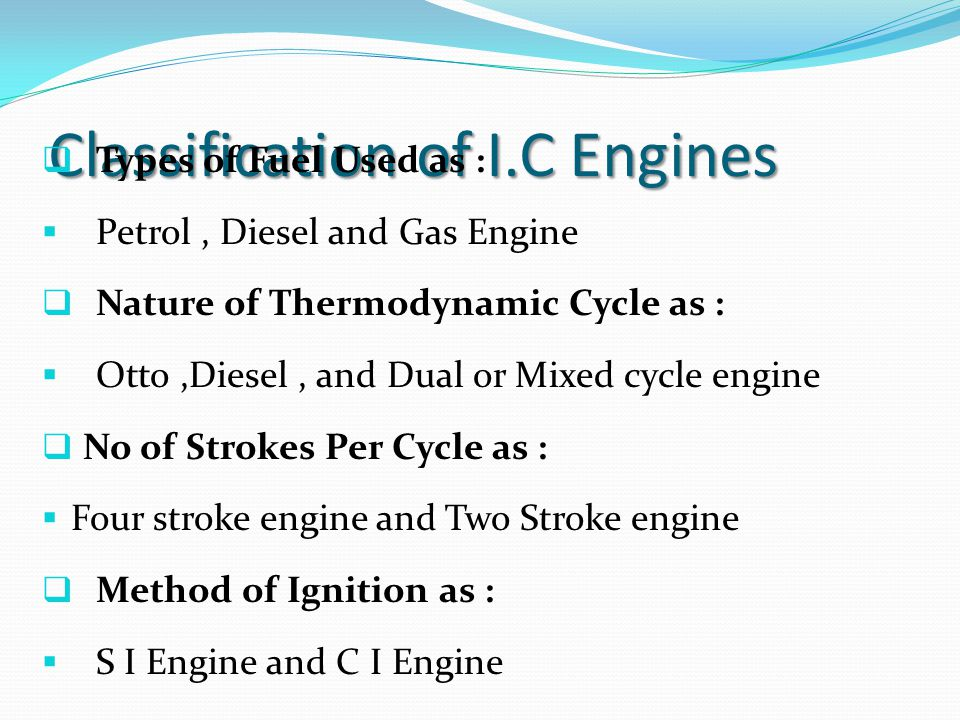 Classification of I.C Engines  Types of Fuel Used as :  Petrol, Diesel and Gas Engine  Nature of Thermodynamic Cycle as :  Otto,Diesel, and Dual o