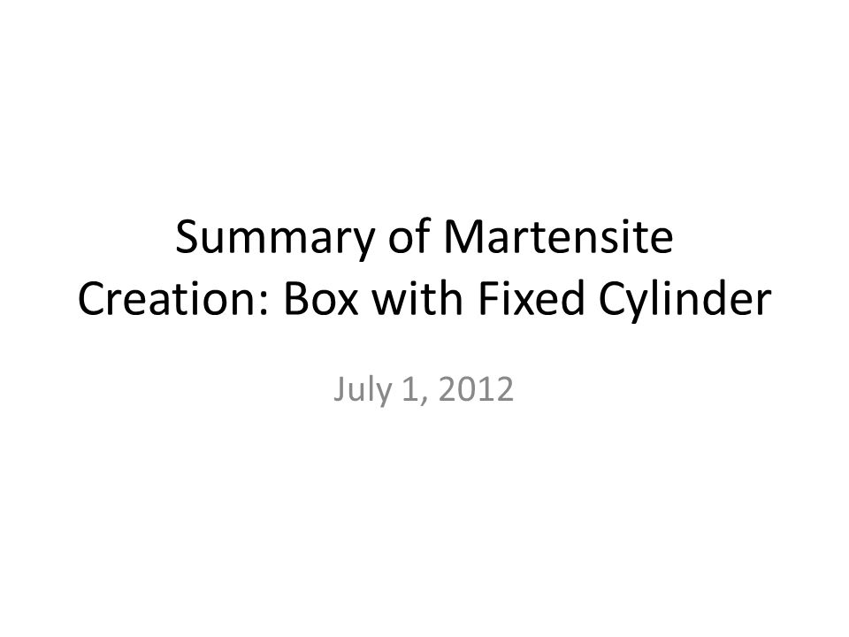 Summary of Martensite Creation: Box with Fixed Cylinder July 1, 2012