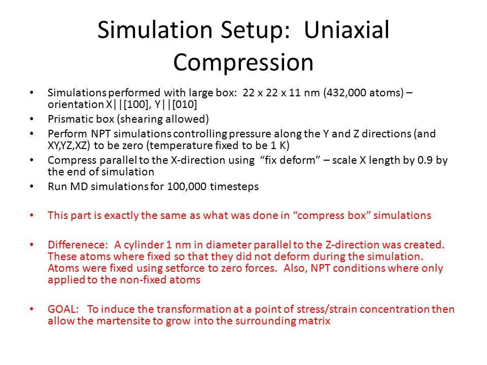Simulation Setup: Uniaxial Compression Simulations performed with large box: 22 x 22 x 11 nm (432,000 atoms) – orientation X||[100], Y||[010] Prismatic box (shearing allowed) Perform NPT simulations controlling pressure along the Y and Z directions (and XY,YZ,XZ) to be zero (temperature fixed to be 1 K) Compress parallel to the X-direction using fix deform – scale X length by 0.9 by the end of simulation Run MD simulations for 100,000 timesteps This part is exactly the same as what was done in compress box simulations Differenece: A cylinder 1 nm in diameter parallel to the Z-direction was created.