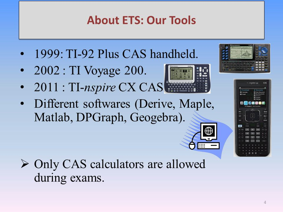 1999: TI-92 Plus CAS handheld. 2002 : TI Voyage 200. 2011 : TI-nspire CX CAS. Different softwares (Derive, Maple, Matlab, DPGraph, Geogebra).  Only C