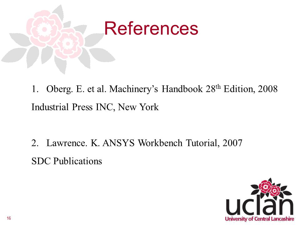 16 References 1.Oberg. E. et al. Machinery's Handbook 28 th Edition, 2008 Industrial Press INC, New York 2. Lawrence. K. ANSYS Workbench Tutorial, 200