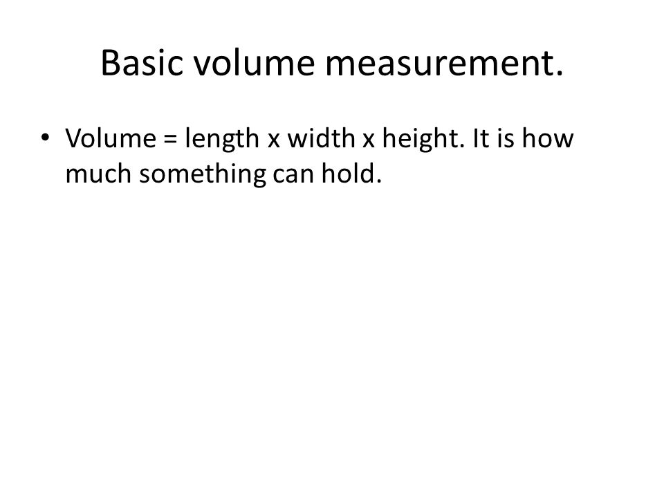 Basic volume measurement. Volume = length x width x height. It is how much something can hold.