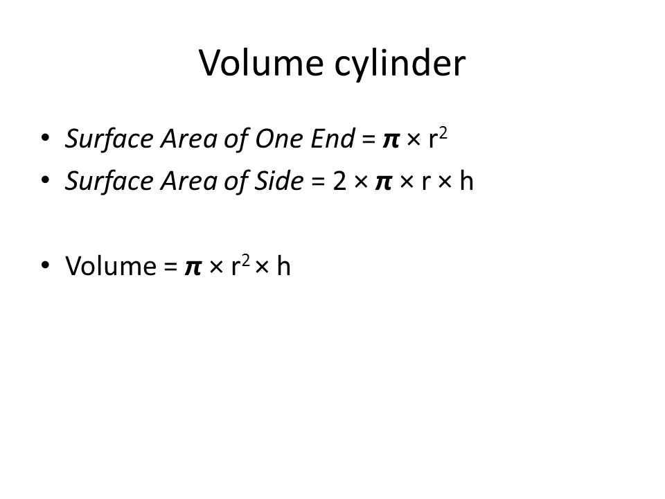 Volume cylinder Surface Area of One End = π × r 2 Surface Area of Side = 2 × π × r × h Volume = π × r 2 × h