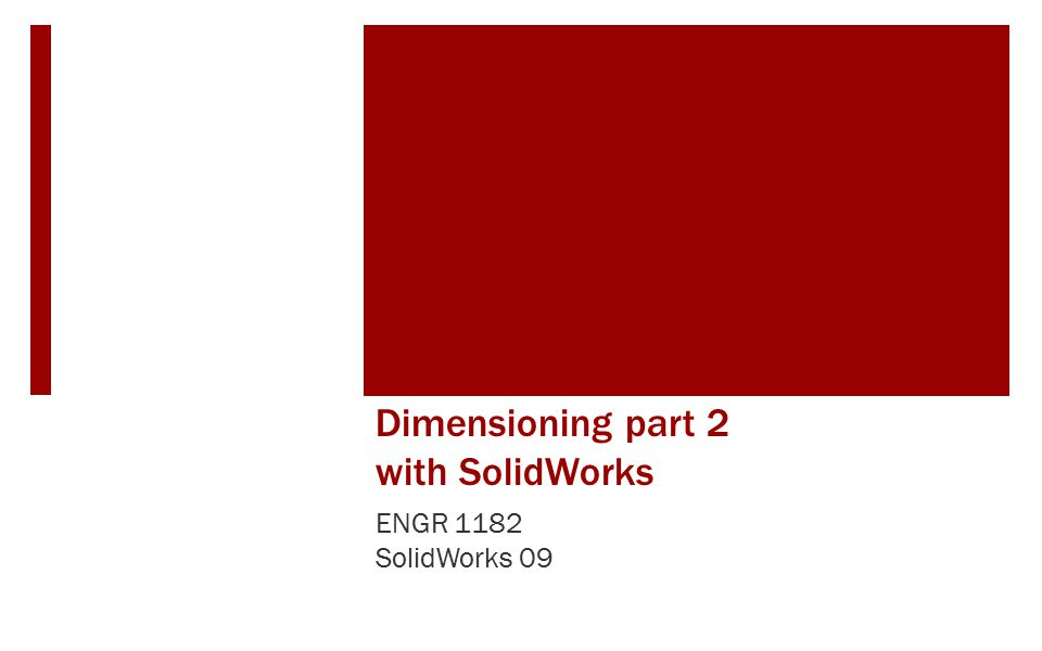 Dimensioning part 2 with SolidWorks ENGR 1182 SolidWorks 09