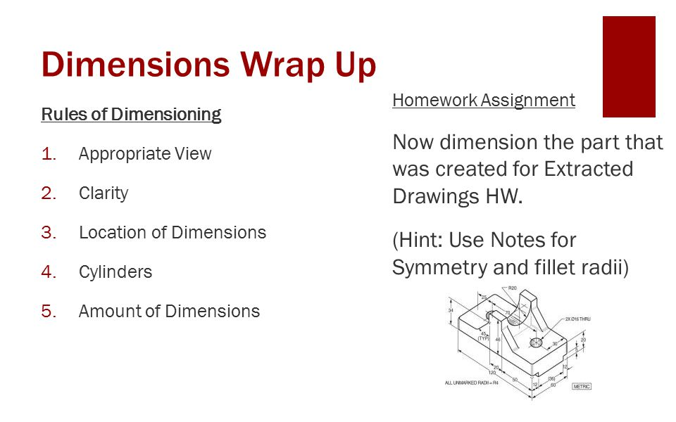 Dimensions Wrap Up Rules of Dimensioning 1.Appropriate View 2.Clarity 3.Location of Dimensions 4.Cylinders 5.Amount of Dimensions Homework Assignment Now dimension the part that was created for Extracted Drawings HW.