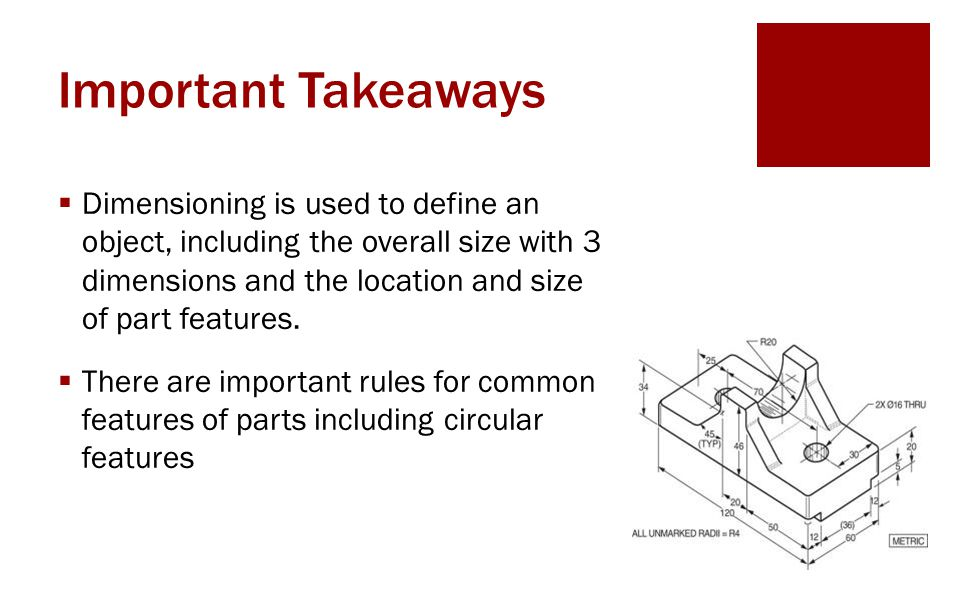 Important Takeaways  Dimensioning is used to define an object, including the overall size with 3 dimensions and the location and size of part features.