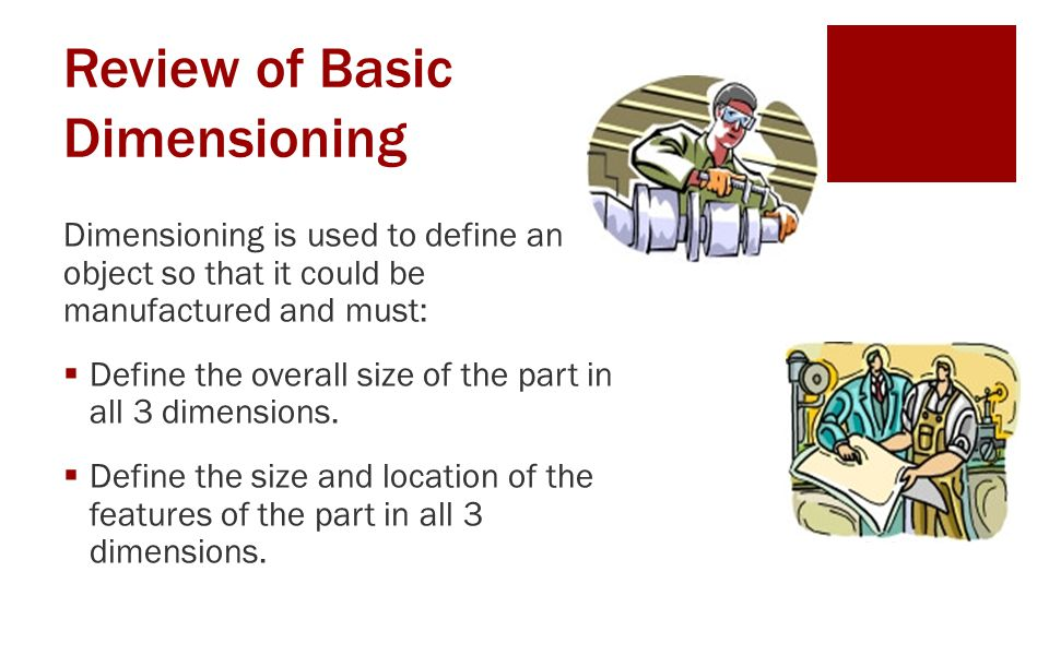 Review of Basic Dimensioning Dimensioning is used to define an object so that it could be manufactured and must:  Define the overall size of the part in all 3 dimensions.