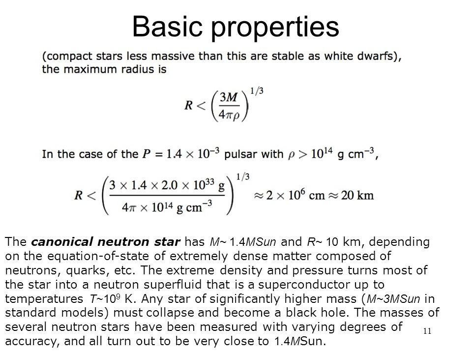 11 Basic properties The canonical neutron star has M~ 1.4MSun and R~ 10 km, depending on the equation-of-state of extremely dense matter composed of neutrons, quarks, etc.