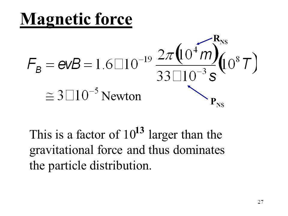 27 Magnetic force Newton This is a factor of 10 larger than the gravitational force and thus dominates the particle distribution.