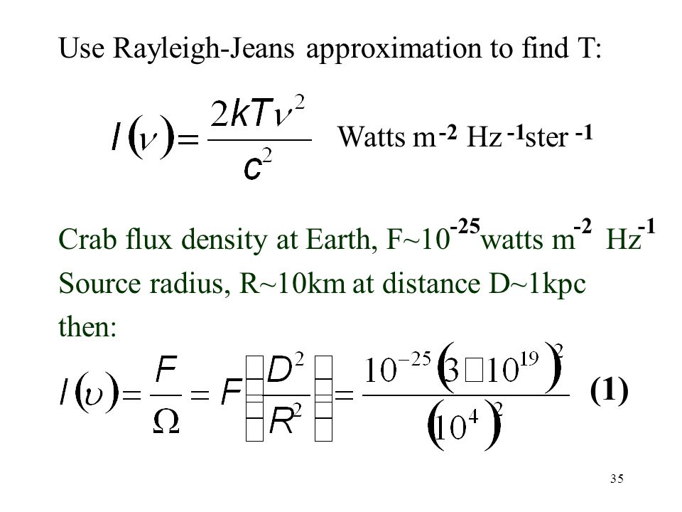 35 Crab flux density at Earth, F~10 watts m Hz Source radius, R~10km at distance D~1kpc then: Watts m Hz ster -2 -25-2 (1) Use Rayleigh-Jeans approximation to find T: