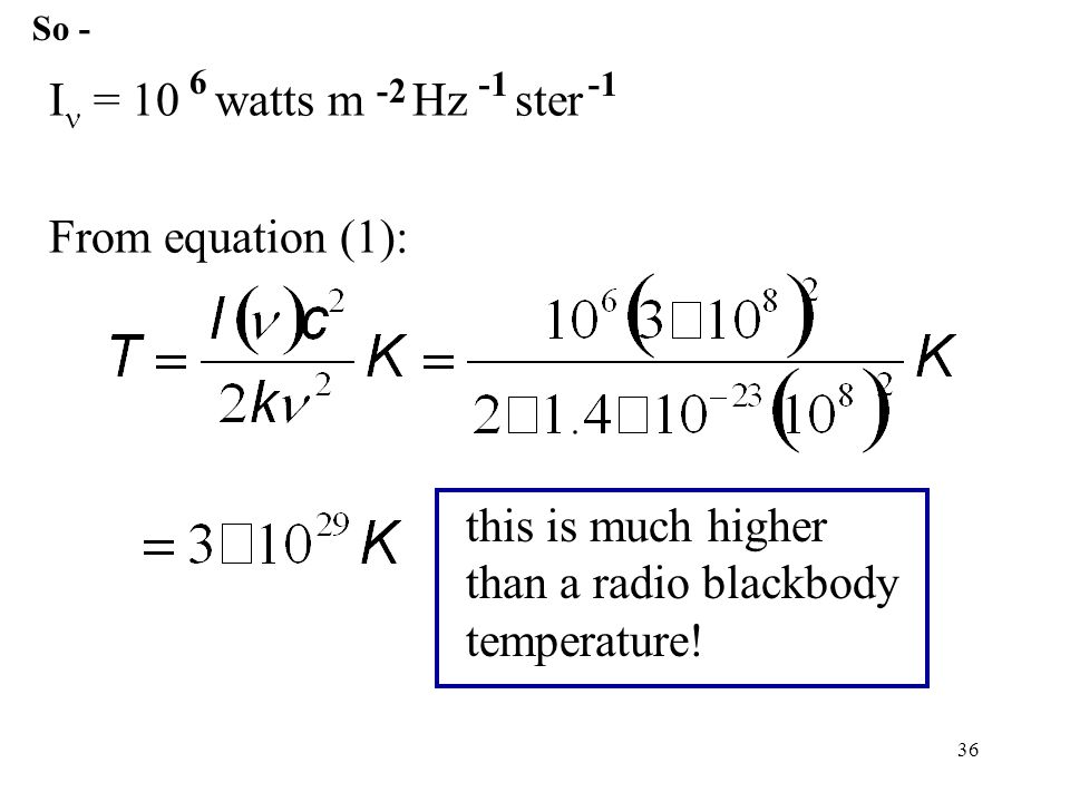 36 I = 10 watts m Hz ster From equation (1): 6 -2 this is much higher than a radio blackbody temperature.