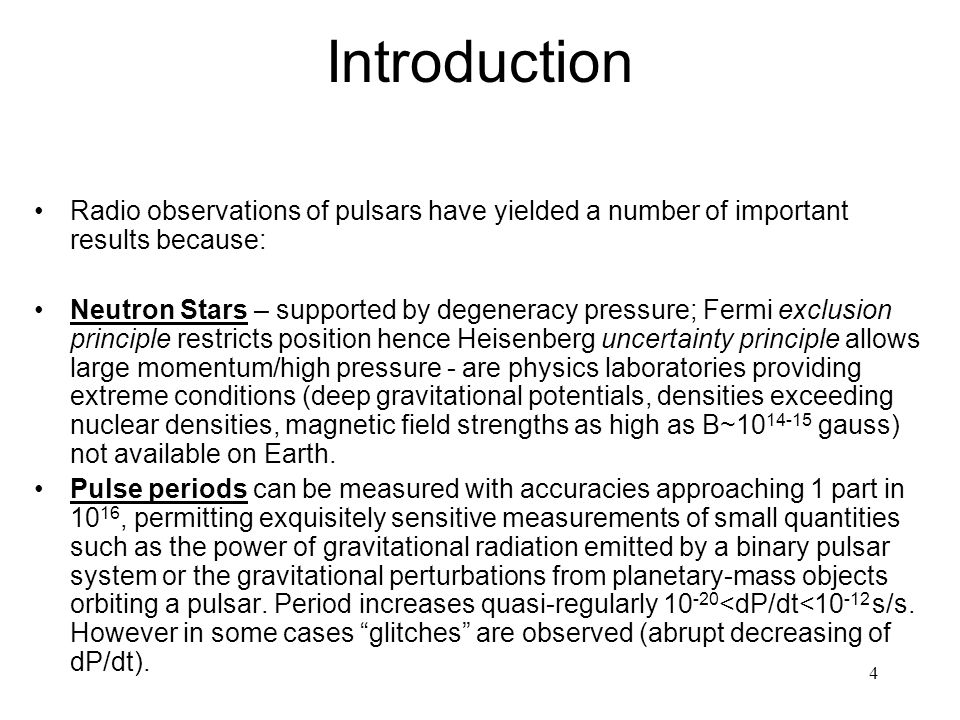 4 Introduction Radio observations of pulsars have yielded a number of important results because: Neutron Stars – supported by degeneracy pressure; Fermi exclusion principle restricts position hence Heisenberg uncertainty principle allows large momentum/high pressure - are physics laboratories providing extreme conditions (deep gravitational potentials, densities exceeding nuclear densities, magnetic field strengths as high as B~10 14-15 gauss) not available on Earth.