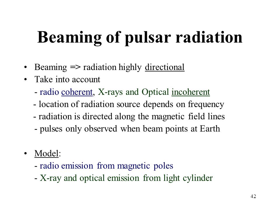 42 Beaming of pulsar radiation Beaming => radiation highly directional Take into account - radio coherent, X-rays and Optical incoherent - location of radiation source depends on frequency - radiation is directed along the magnetic field lines - pulses only observed when beam points at Earth Model: - radio emission from magnetic poles - X-ray and optical emission from light cylinder