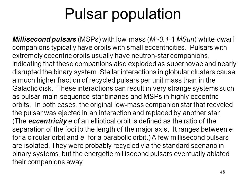 48 Pulsar population Millisecond pulsars (MSPs) with low-mass (M~0.1-1 MSun) white-dwarf companions typically have orbits with small eccentricities.