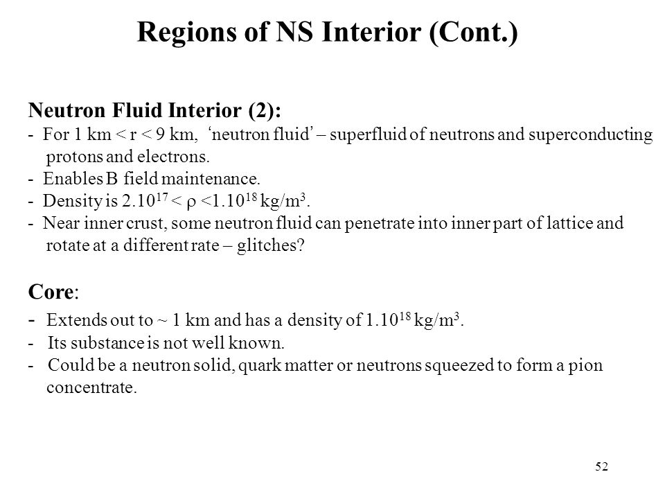 52 Regions of NS Interior (Cont.) Neutron Fluid Interior (2): - For 1 km < r < 9 km, ' neutron fluid ' – superfluid of neutrons and superconducting protons and electrons.