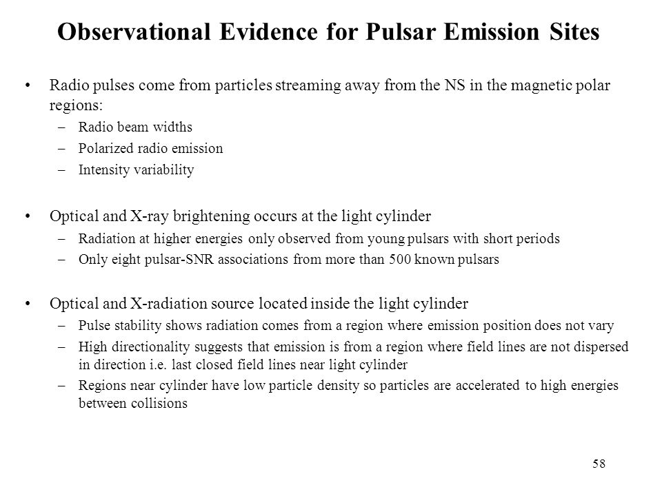 58 Observational Evidence for Pulsar Emission Sites Radio pulses come from particles streaming away from the NS in the magnetic polar regions: –Radio beam widths –Polarized radio emission –Intensity variability Optical and X-ray brightening occurs at the light cylinder –Radiation at higher energies only observed from young pulsars with short periods –Only eight pulsar-SNR associations from more than 500 known pulsars Optical and X-radiation source located inside the light cylinder –Pulse stability shows radiation comes from a region where emission position does not vary –High directionality suggests that emission is from a region where field lines are not dispersed in direction i.e.