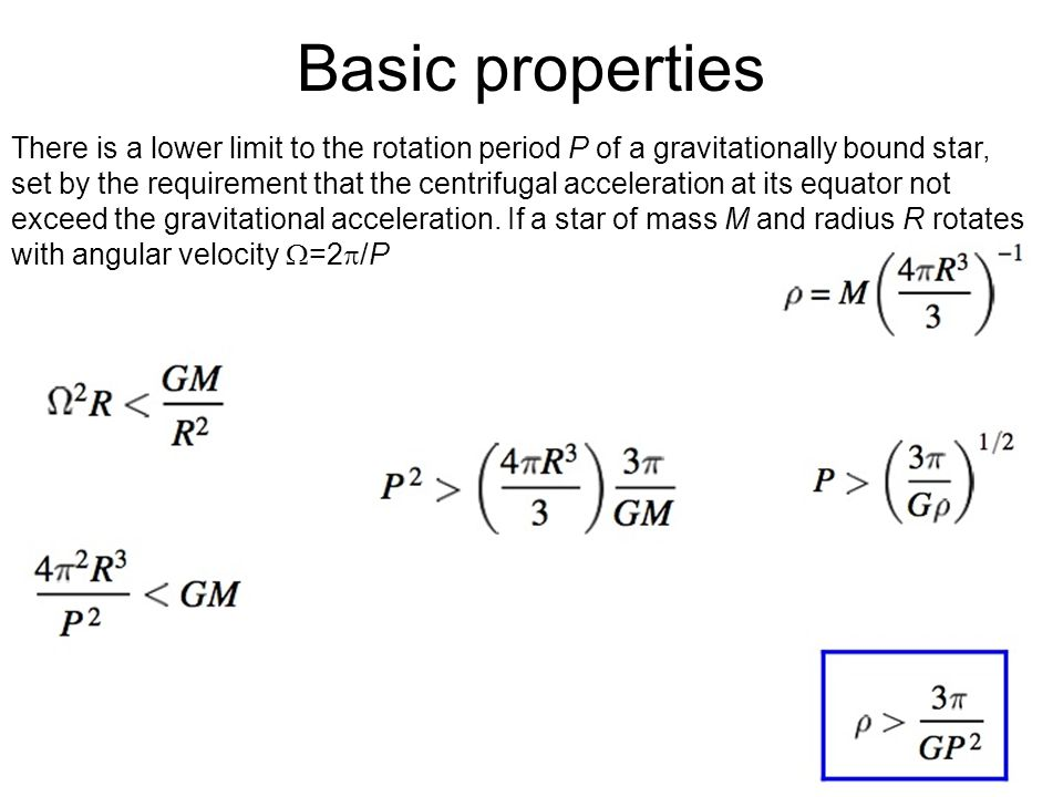9 Basic properties There is a lower limit to the rotation period P of a gravitationally bound star, set by the requirement that the centrifugal acceleration at its equator not exceed the gravitational acceleration.