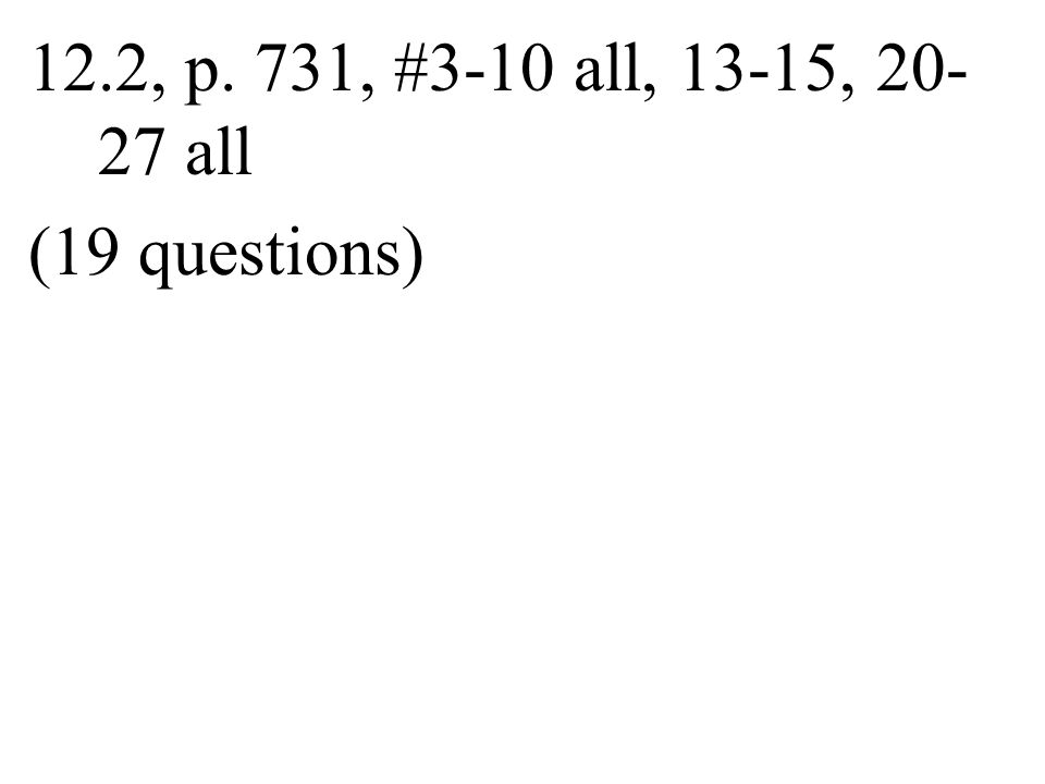 12.2, p. 731, #3-10 all, 13-15, 20- 27 all (19 questions)