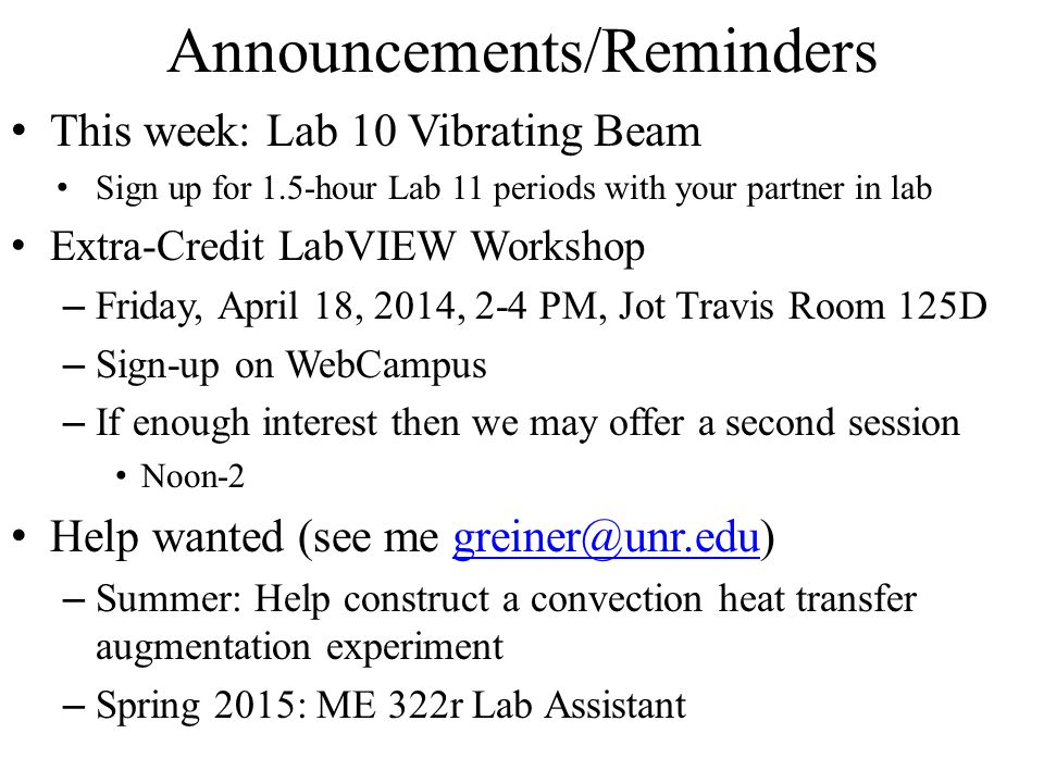 Announcements/Reminders This week: Lab 10 Vibrating Beam Sign up for 1.5-hour Lab 11 periods with your partner in lab Extra-Credit LabVIEW Workshop – Friday, April 18, 2014, 2-4 PM, Jot Travis Room 125D – Sign-up on WebCampus – If enough interest then we may offer a second session Noon-2 Help wanted (see me greiner@unr.edu)greiner@unr.edu – Summer: Help construct a convection heat transfer augmentation experiment – Spring 2015: ME 322r Lab Assistant