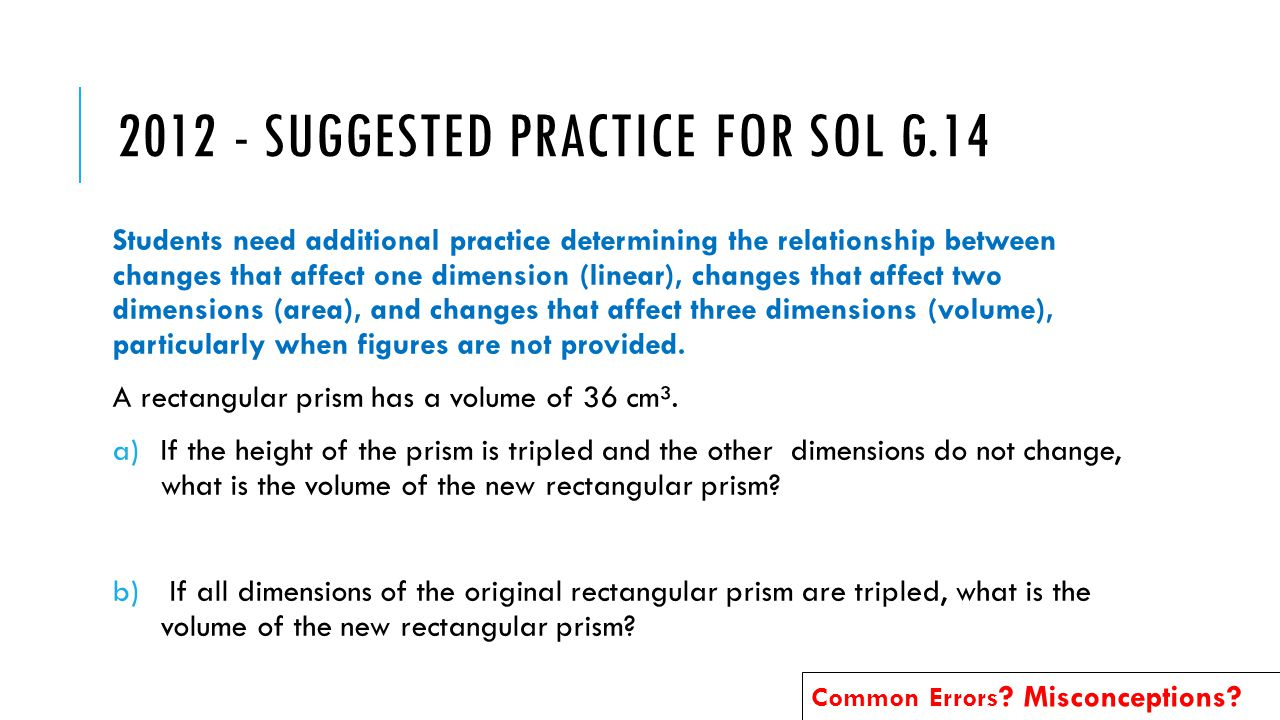 Students need additional practice determining the relationship between changes that affect one dimension (linear), changes that affect two dimensions