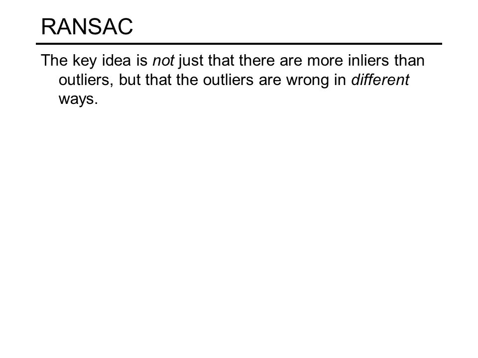 RANSAC The key idea is not just that there are more inliers than outliers, but that the outliers are wrong in different ways.