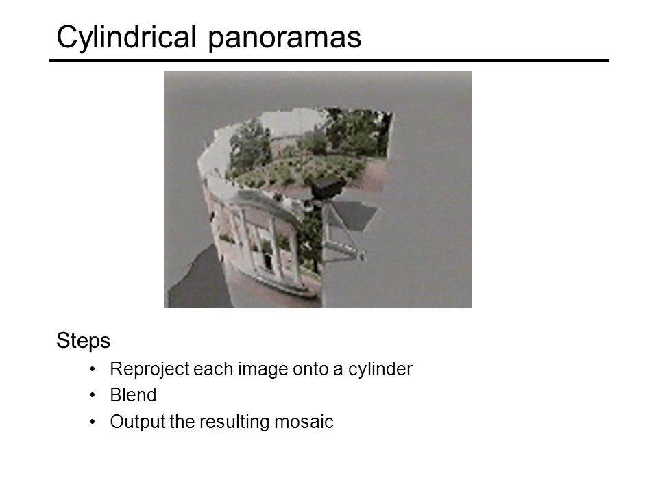 Cylindrical panoramas Steps Reproject each image onto a cylinder Blend Output the resulting mosaic