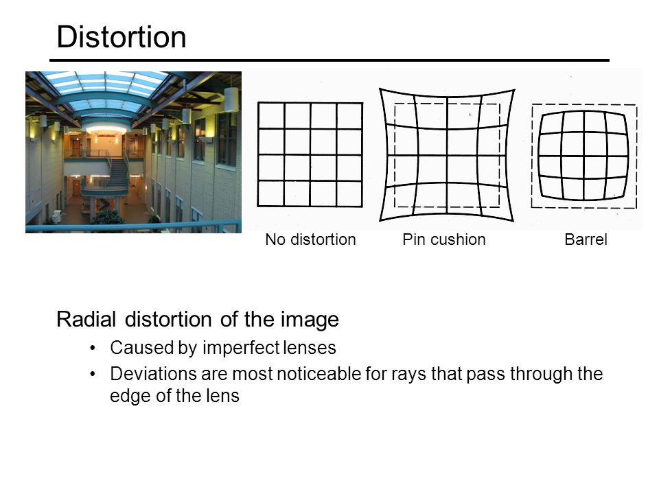 Distortion Radial distortion of the image Caused by imperfect lenses Deviations are most noticeable for rays that pass through the edge of the lens No distortionPin cushionBarrel