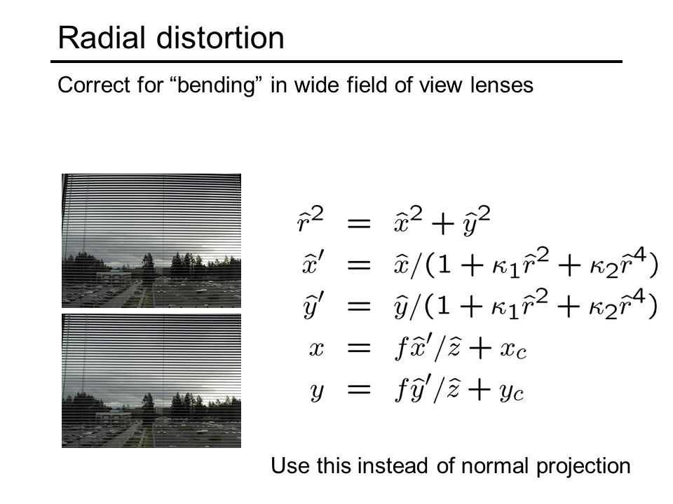 Radial distortion Correct for bending in wide field of view lenses Use this instead of normal projection