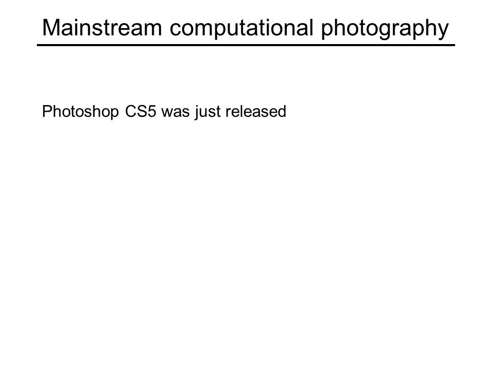 Mainstream computational photography Photoshop CS5 was just released