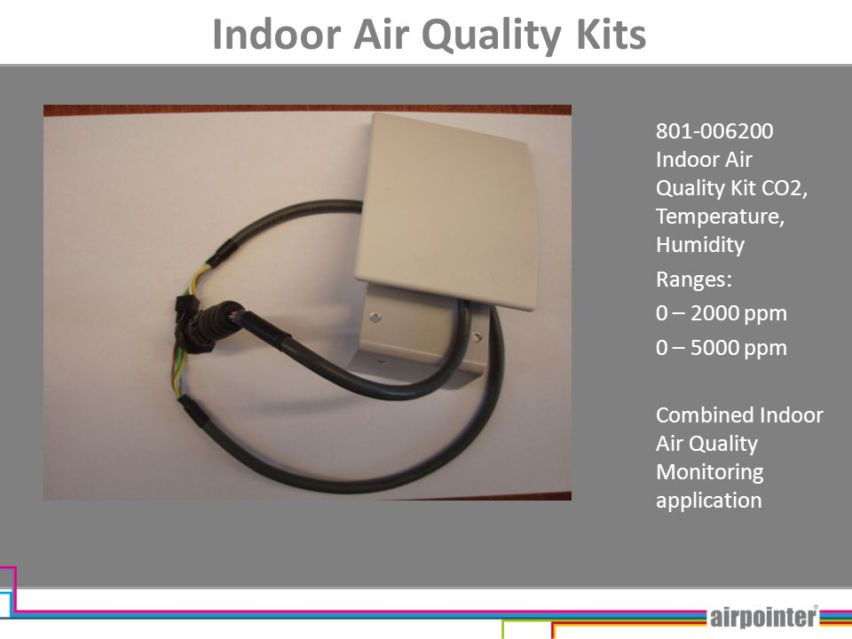 Indoor Air Quality Kits 801-006200 Indoor Air Quality Kit CO2, Temperature, Humidity Ranges: 0 – 2000 ppm 0 – 5000 ppm Combined Indoor Air Quality Mon