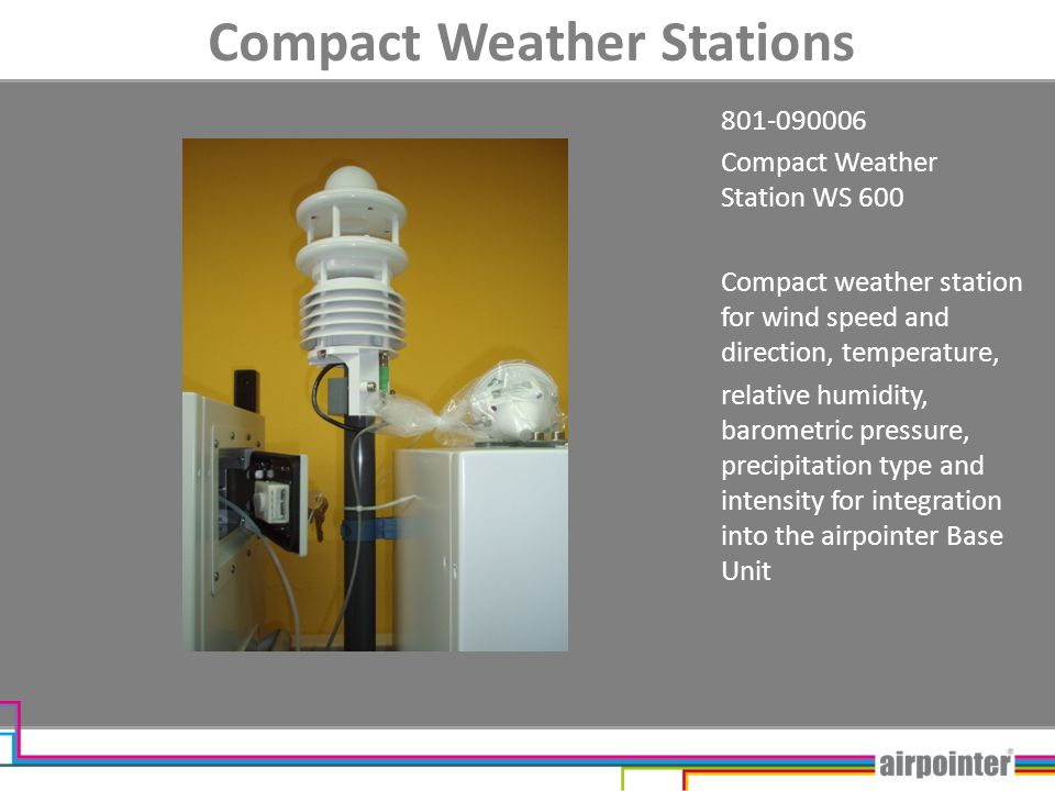 Compact Weather Stations 801-090006 Compact Weather Station WS 600 Compact weather station for wind speed and direction, temperature, relative humidity, barometric pressure, precipitation type and intensity for integration into the airpointer Base Unit