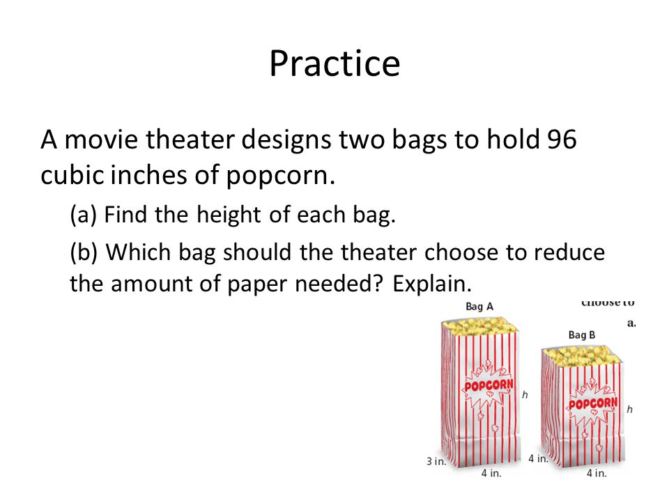 Practice A movie theater designs two bags to hold 96 cubic inches of popcorn. (a) Find the height of each bag. (b) Which bag should the theater choose