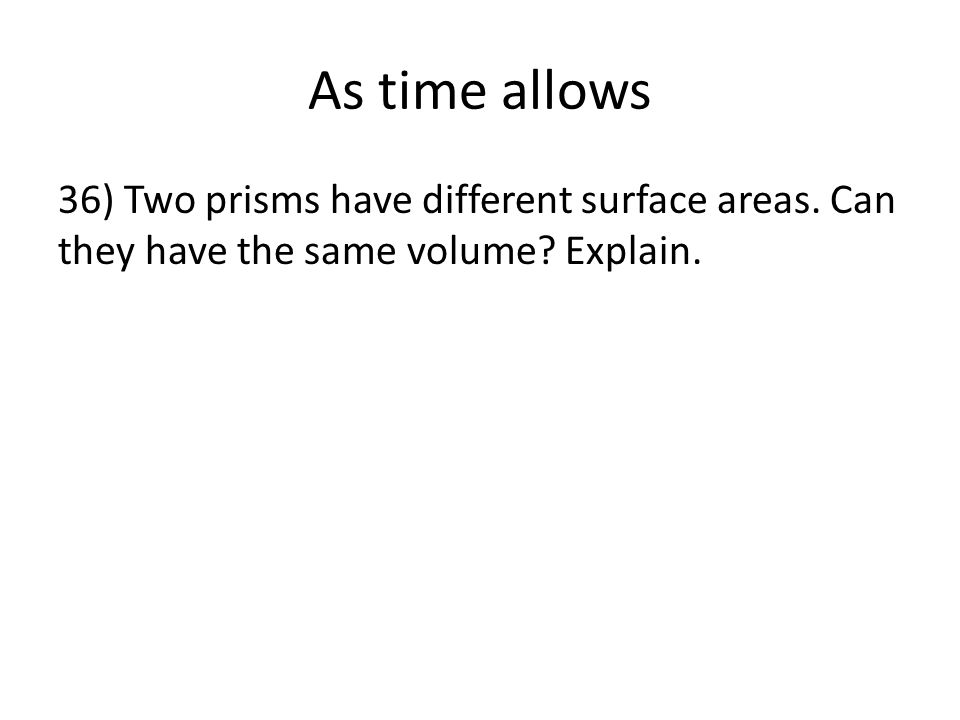 As time allows 36) Two prisms have different surface areas. Can they have the same volume? Explain.