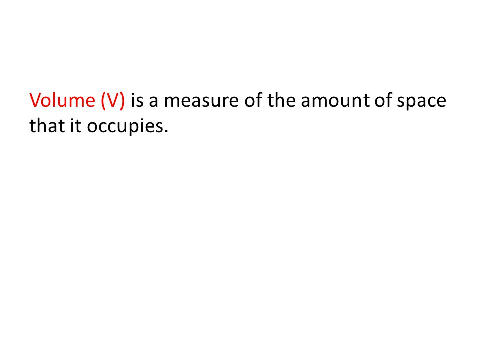 Volume (V) is a measure of the amount of space that it occupies.