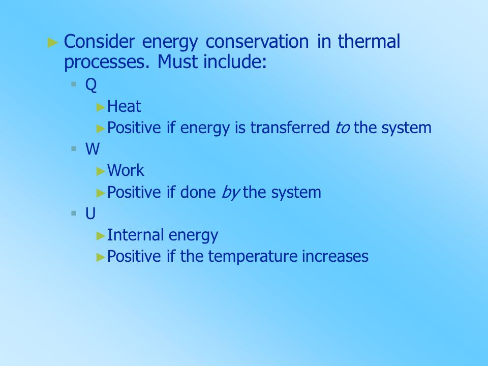 ► Consider energy conservation in thermal processes. Must include: QQ ► Heat ► Positive if energy is transferred to the system WW ► Work ► Positiv