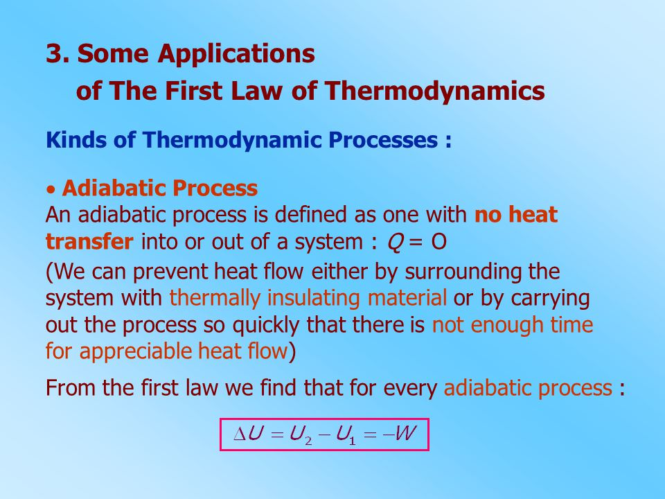 Kinds of Thermodynamic Processes :  Adiabatic Process An adiabatic process is defined as one with no heat transfer into or out of a system : Q = O (W