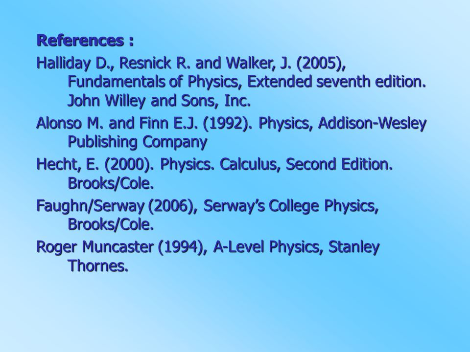 References : Halliday D., Resnick R. and Walker, J. (2005), Fundamentals of Physics, Extended seventh edition. John Willey and Sons, Inc. Alonso M. an