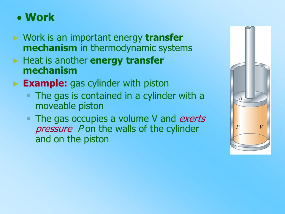  Work ► Work is an important energy transfer mechanism in thermodynamic systems ► Heat is another energy transfer mechanism ► Example: gas cylinder w