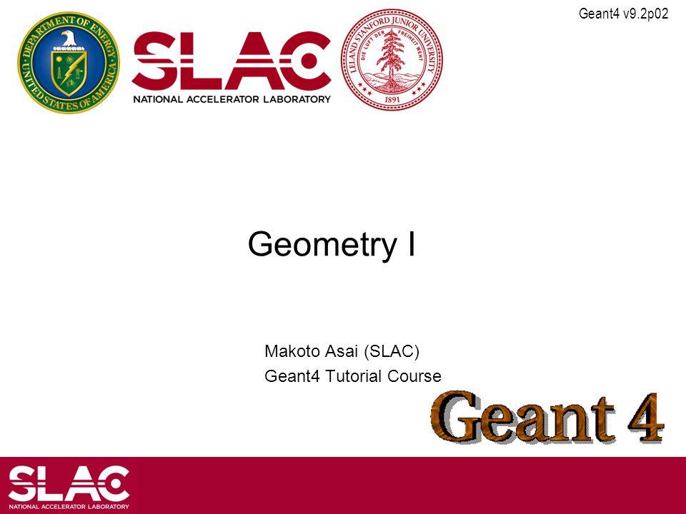 Geant4 v9.2p02 Geometry I Makoto Asai (SLAC) Geant4 Tutorial Course