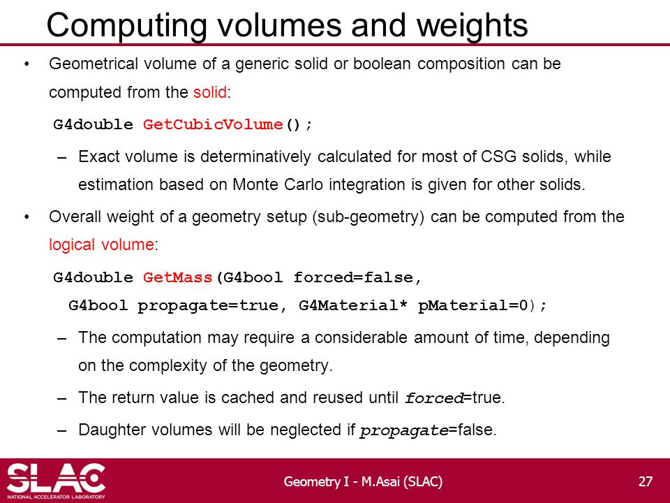 Computing volumes and weights Geometrical volume of a generic solid or boolean composition can be computed from the solid: G4double GetCubicVolume(); –Exact volume is determinatively calculated for most of CSG solids, while estimation based on Monte Carlo integration is given for other solids.