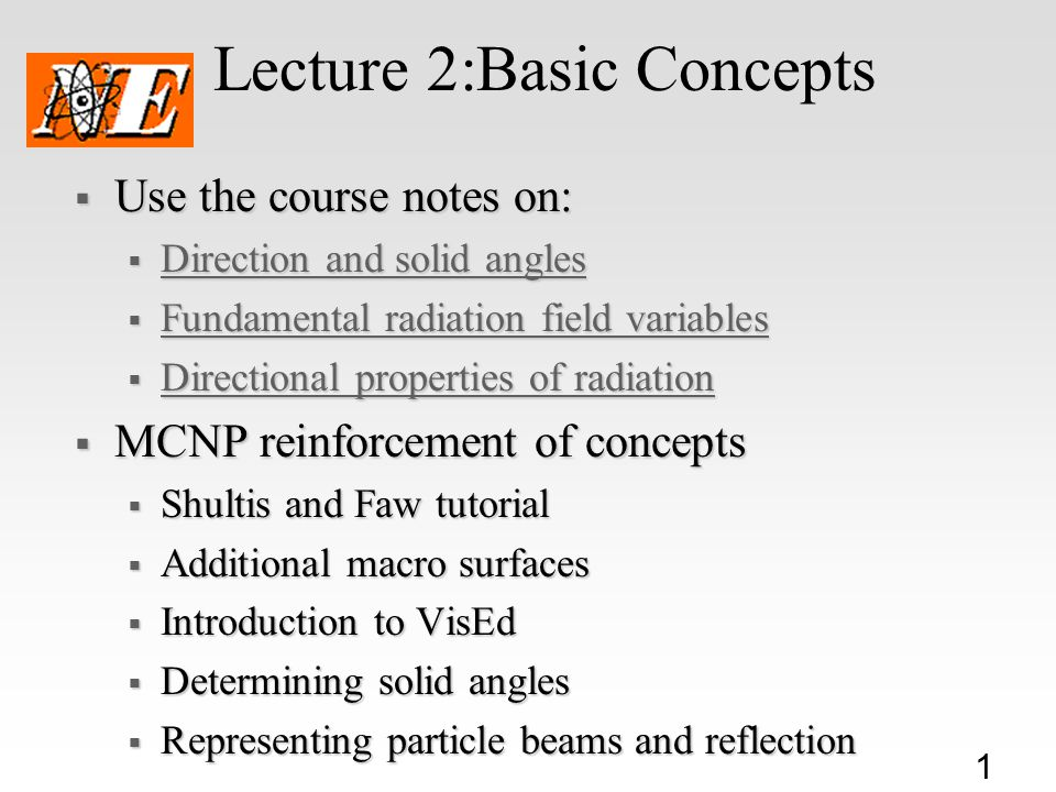 1 Lecture 2:Basic Concepts  Use the course notes on:  Direction and solid angles Direction and solid angles Direction and solid angles  Fundamental radiation field variables Fundamental radiation field variables Fundamental radiation field variables  Directional properties of radiation Directional properties of radiation Directional properties of radiation  MCNP reinforcement of concepts  Shultis and Faw tutorial  Additional macro surfaces  Introduction to VisEd  Determining solid angles  Representing particle beams and reflection