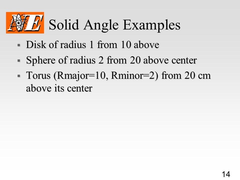 14 Solid Angle Examples  Disk of radius 1 from 10 above  Sphere of radius 2 from 20 above center  Torus (Rmajor=10, Rminor=2) from 20 cm above its center