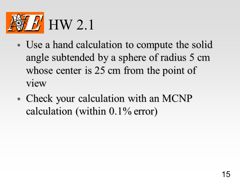 15 HW 2.1  Use a hand calculation to compute the solid angle subtended by a sphere of radius 5 cm whose center is 25 cm from the point of view  Check your calculation with an MCNP calculation (within 0.1% error)