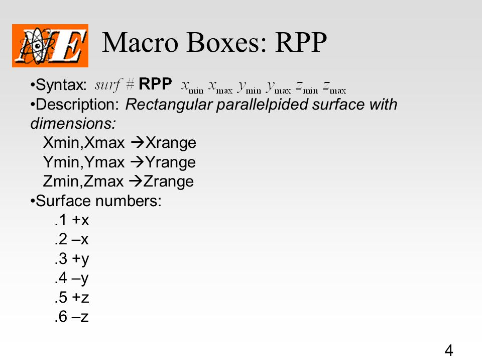 4 Macro Boxes: RPP Syntax: Description: Rectangular parallelpided surface with dimensions: Xmin,Xmax  Xrange Ymin,Ymax  Yrange Zmin,Zmax  Zrange Surface numbers:.1 +x.2 –x.3 +y.4 –y.5 +z.6 –z