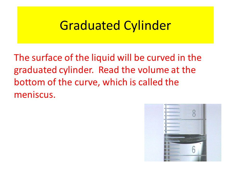 The surface of the liquid will be curved in the graduated cylinder. Read the volume at the bottom of the curve, which is called the meniscus. Graduate