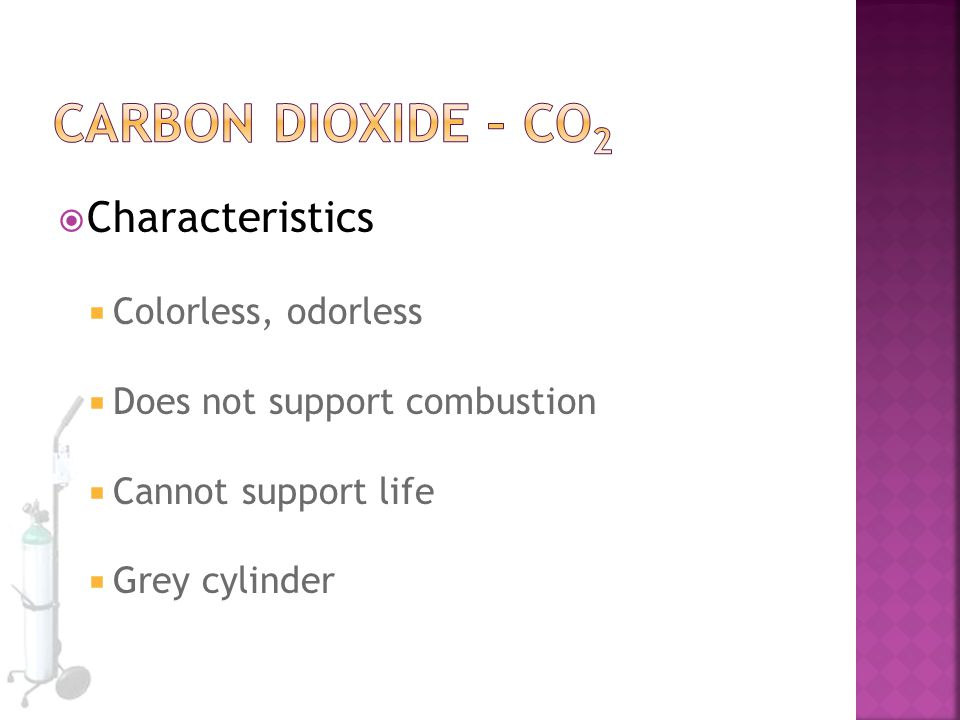  Characteristics  Colorless, odorless  Does not support combustion  Cannot support life  Grey cylinder