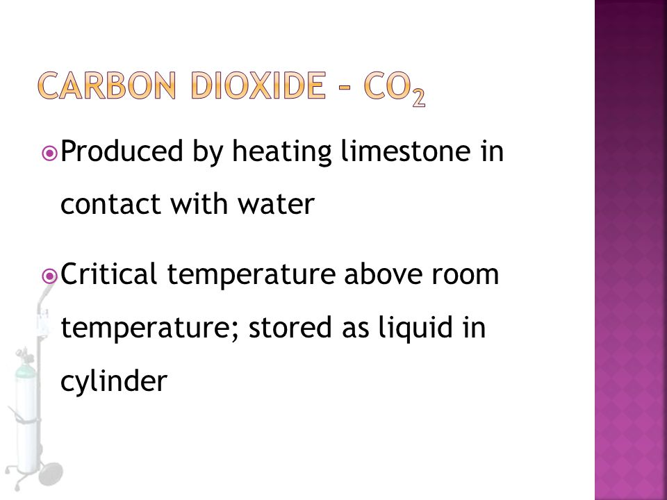  Produced by heating limestone in contact with water  Critical temperature above room temperature; stored as liquid in cylinder