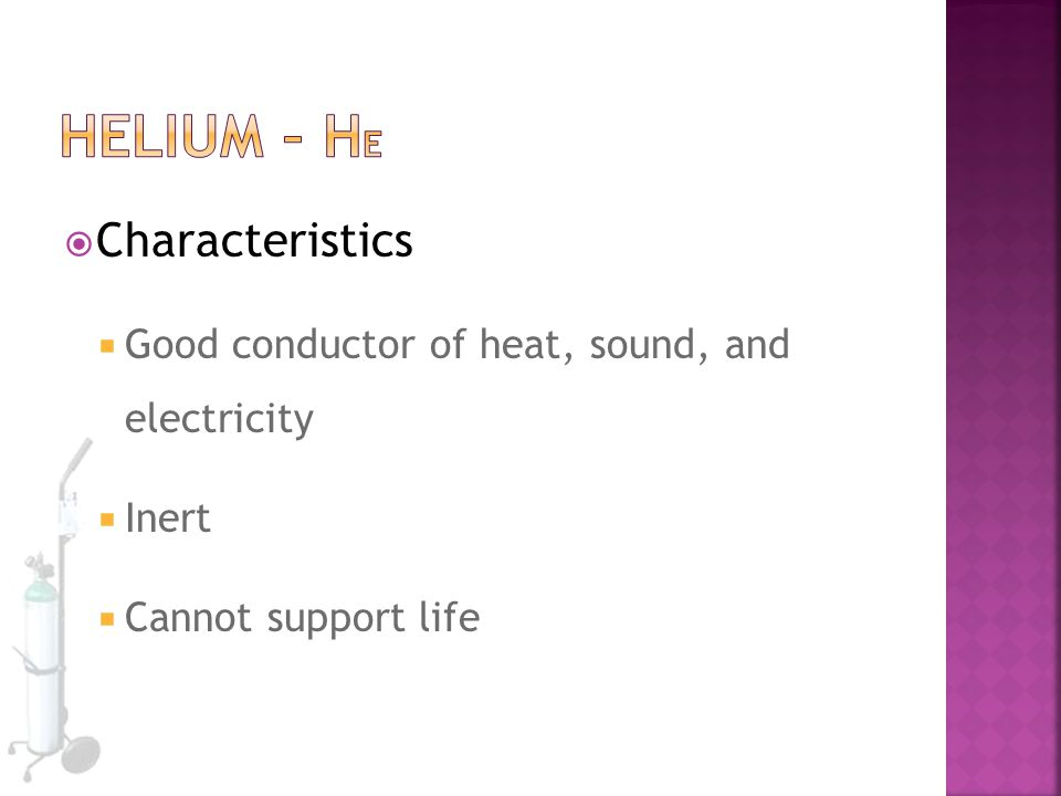  Characteristics  Good conductor of heat, sound, and electricity  Inert  Cannot support life